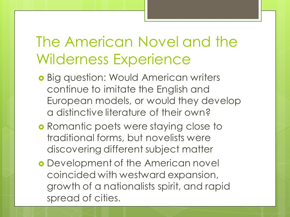 The American Novel and the Wilderness Experience Big question: Would American writers continue to imitate the English and European models, or would th
