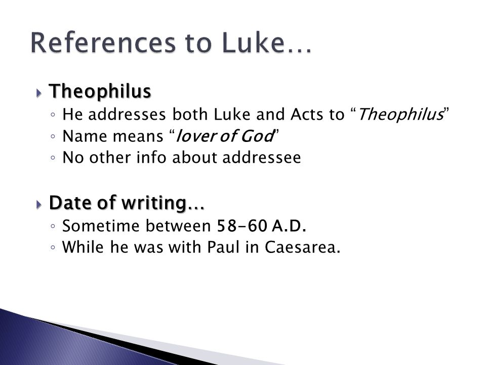 Theophilus Theophilus He addresses both Luke and Acts to Theophilus Name means lover of God No other info about addressee Date of writing… Date of writing… Sometime between 58-60 A.D.