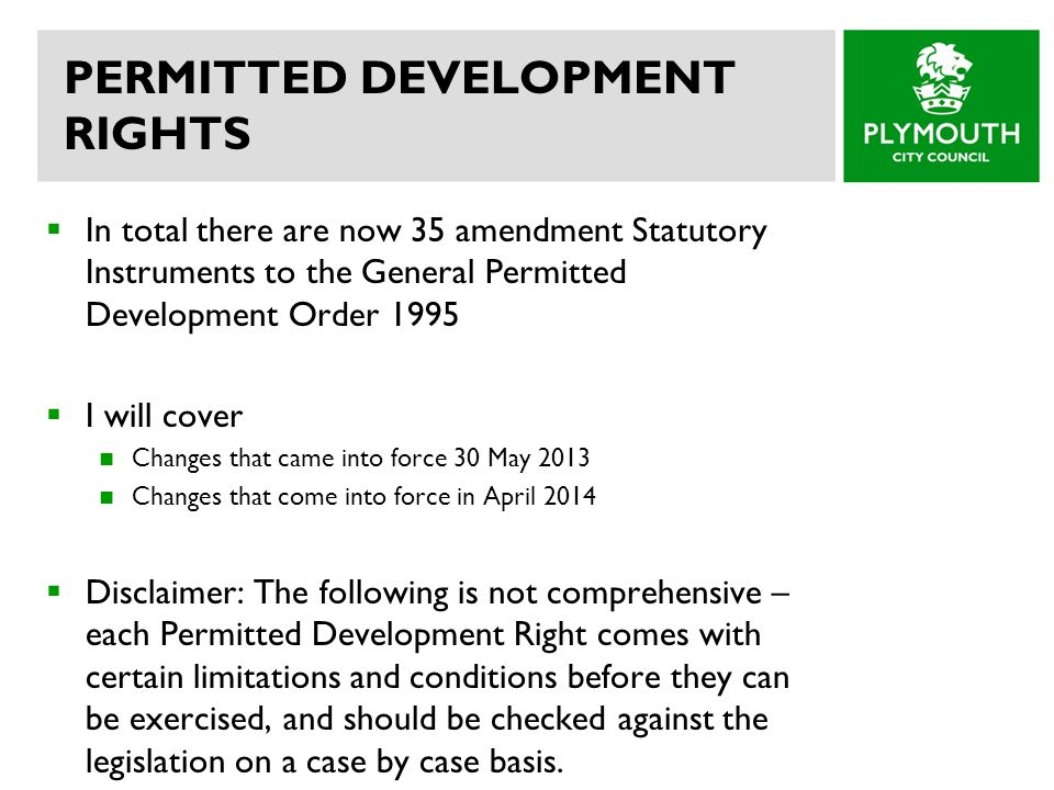 PERMITTED DEVELOPMENT RIGHTS In total there are now 35 amendment Statutory Instruments to the General Permitted Development Order 1995 I will cover Changes that came into force 30 May 2013 Changes that come into force in April 2014 Disclaimer: The following is not comprehensive – each Permitted Development Right comes with certain limitations and conditions before they can be exercised, and should be checked against the legislation on a case by case basis.