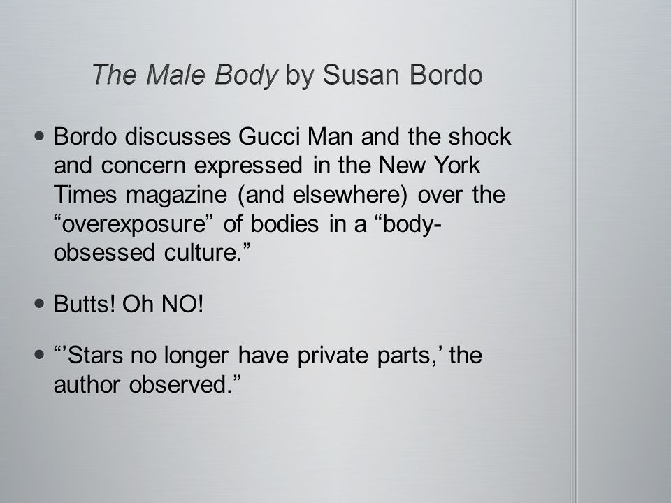 Bordo discusses Gucci Man and the shock and concern expressed in the New York Times magazine (and elsewhere) over the overexposure of bodies in a body- obsessed culture.