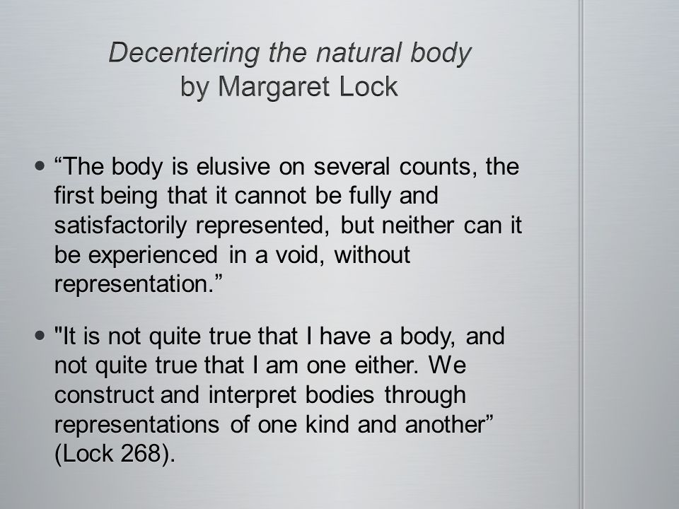 The body is elusive on several counts, the first being that it cannot be fully and satisfactorily represented, but neither can it be experienced in a void, without representation.