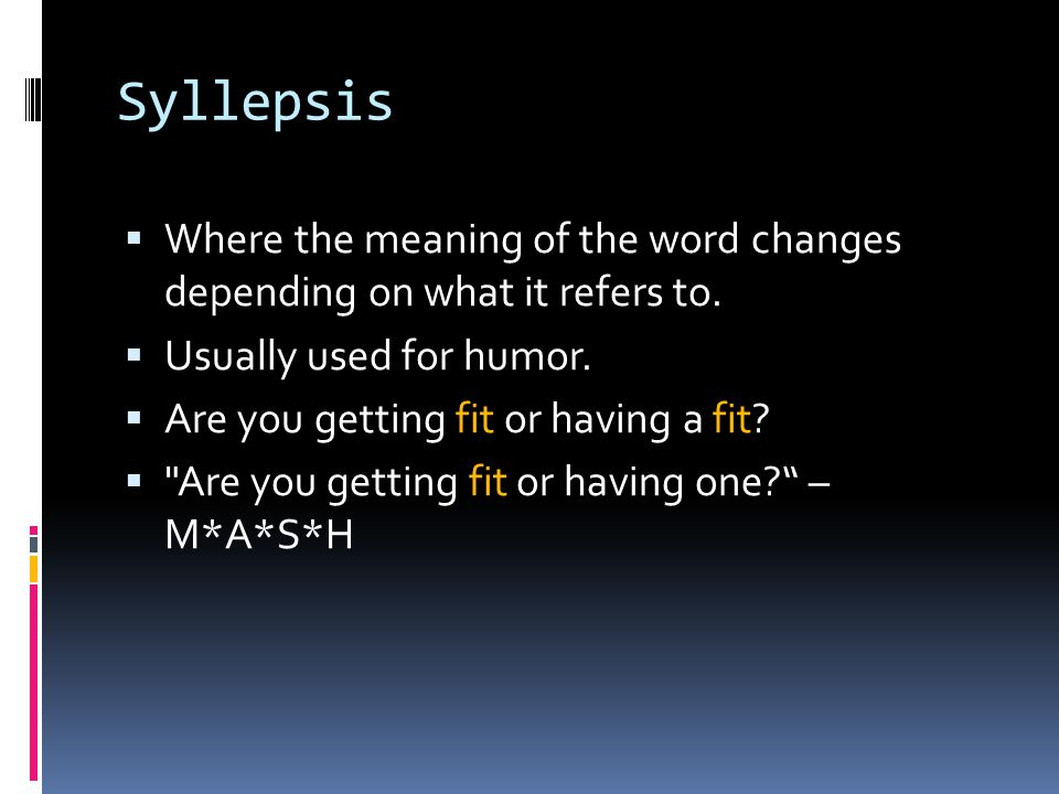 Syllepsis Where the meaning of the word changes depending on what it refers to.