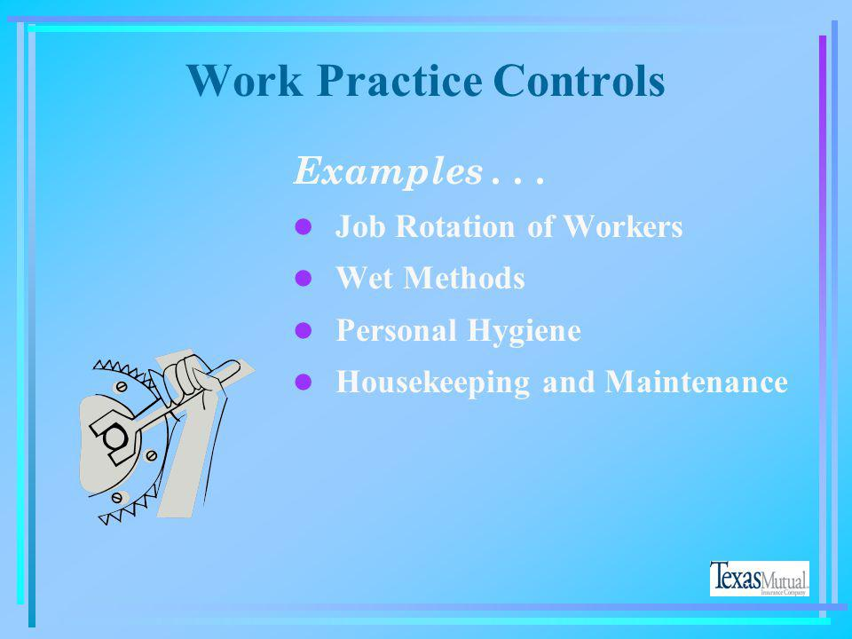 Work Practice Controls If... You can remove your employees from exposure to the potential hazard by changing the way they do their jobs, Then... You h