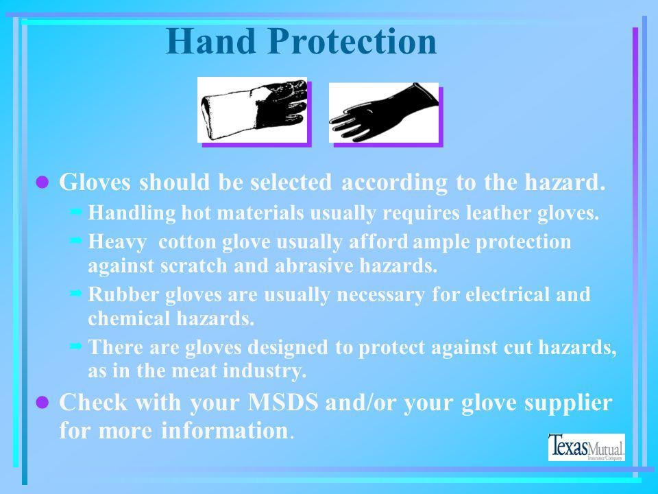 Hand Protection Criteria for Selection l Nature of the hazard(s) and the operation to be performed will determine the selection of gloves l Variety of