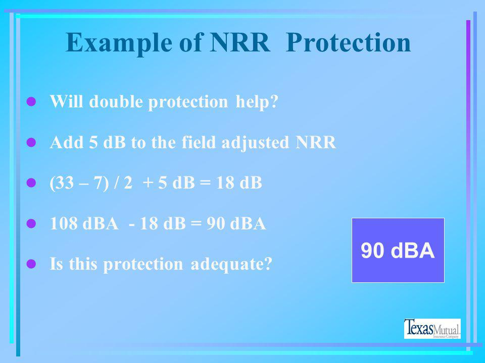 l (NRR 33 - 7) = 26 dB l 26 / 2 = 13 dB l 108 dBA - 13 dB = 95 dBA l YOU ARE ABOVE OSHA LIMITS OF 90 dBA 95 dBA 108 dBA Example of NRR Protection
