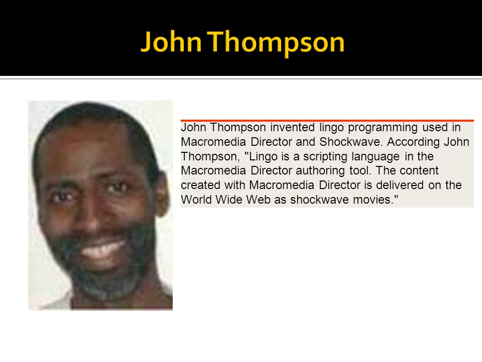 John Thompson invented lingo programming used in Macromedia Director and Shockwave. According John Thompson,