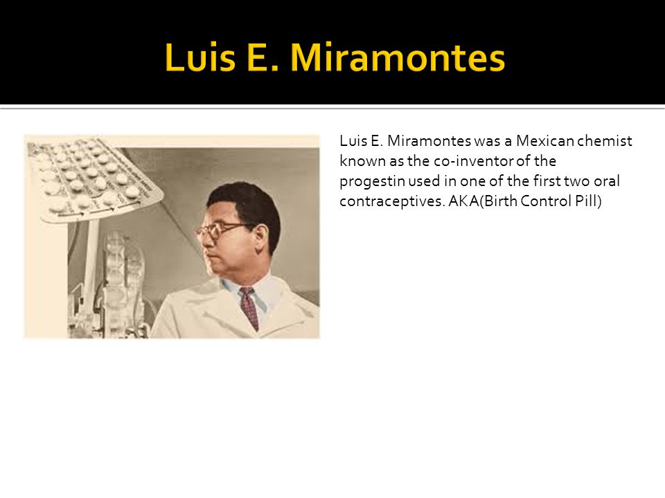 Luis E. Miramontes was a Mexican chemist known as the co-inventor of the progestin used in one of the first two oral contraceptives. AKA(Birth Control