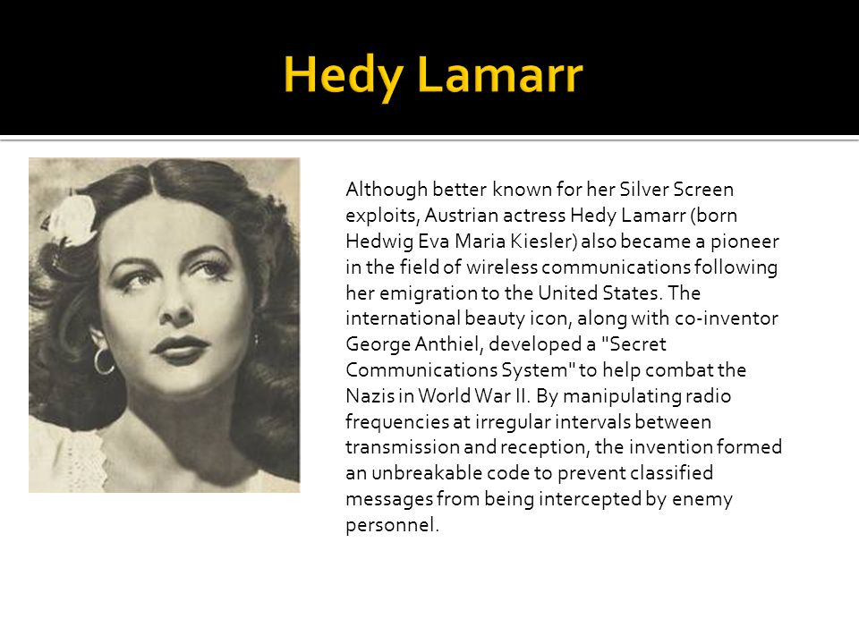 Although better known for her Silver Screen exploits, Austrian actress Hedy Lamarr (born Hedwig Eva Maria Kiesler) also became a pioneer in the field