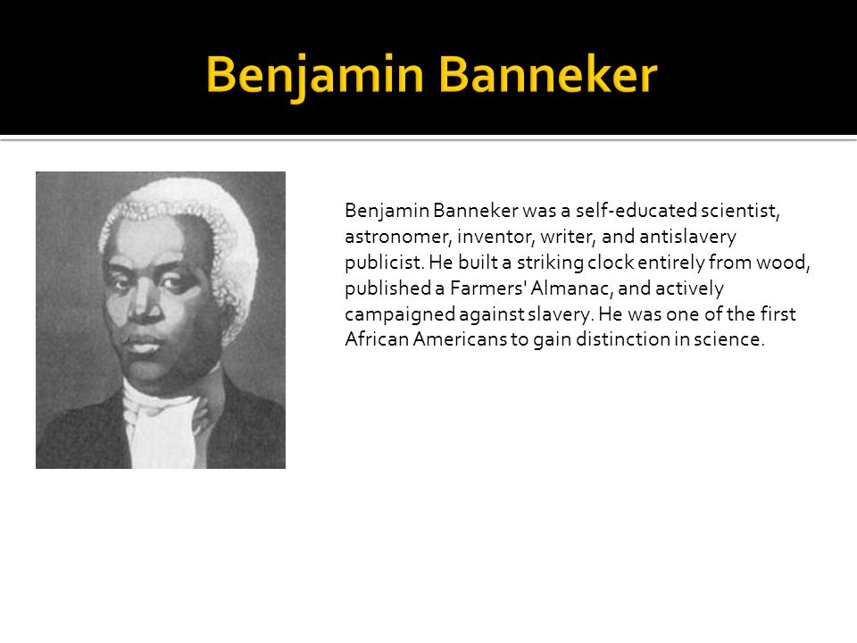 Benjamin Banneker was a self-educated scientist, astronomer, inventor, writer, and antislavery publicist. He built a striking clock entirely from wood