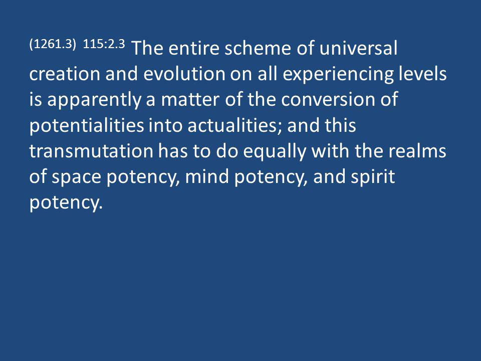 (1261.3) 115:2.3 The entire scheme of universal creation and evolution on all experiencing levels is apparently a matter of the conversion of potentialities into actualities; and this transmutation has to do equally with the realms of space potency, mind potency, and spirit potency.