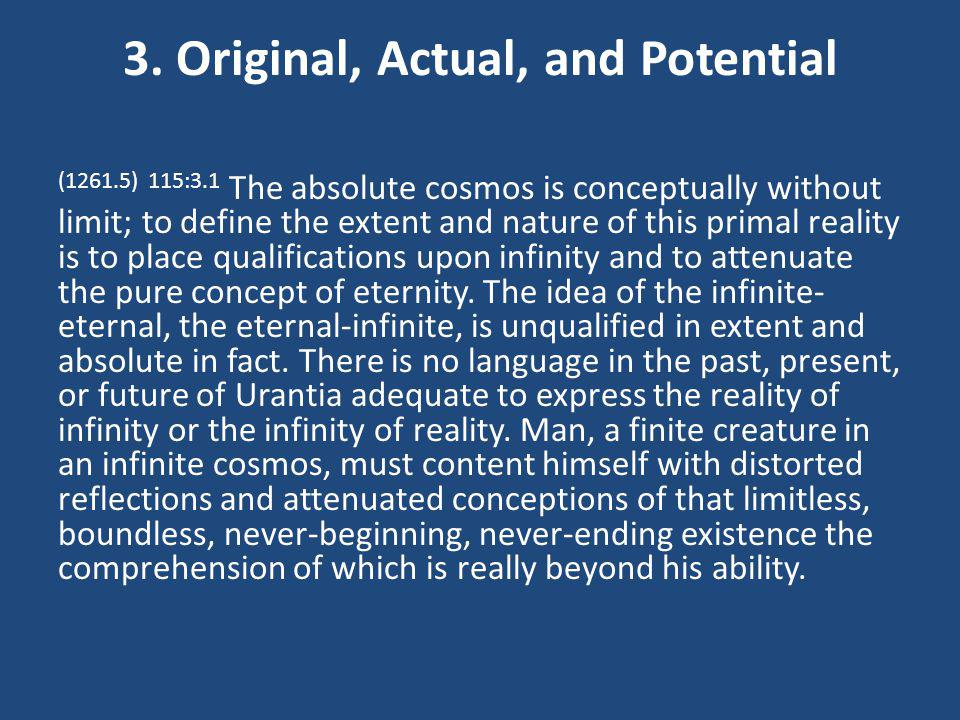 3. Original, Actual, and Potential (1261.5) 115:3.1 The absolute cosmos is conceptually without limit; to define the extent and nature of this primal