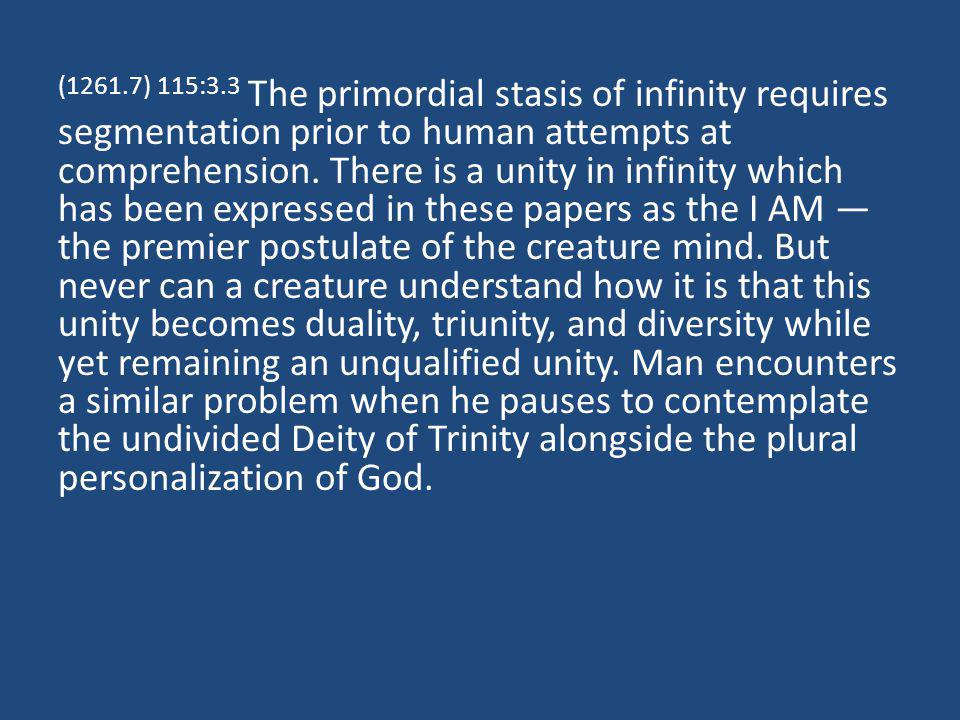 (1261.7) 115:3.3 The primordial stasis of infinity requires segmentation prior to human attempts at comprehension.