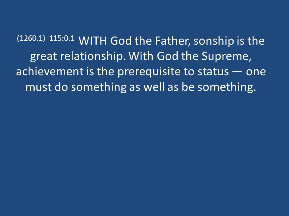 (1260.1) 115:0.1 WITH God the Father, sonship is the great relationship. With God the Supreme, achievement is the prerequisite to status one must do s