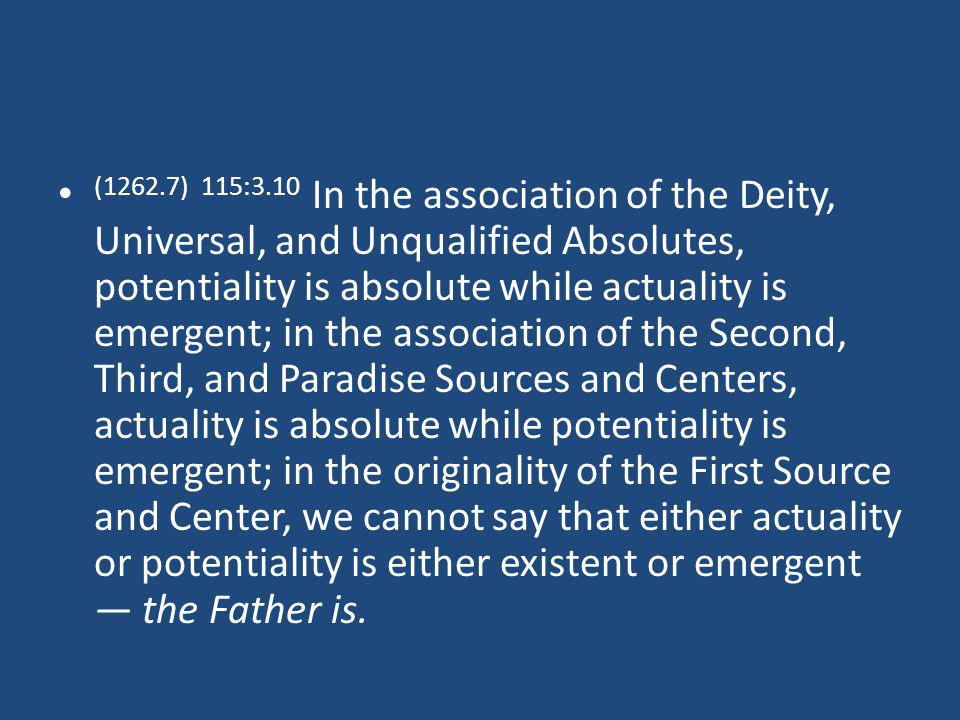 (1262.7) 115:3.10 In the association of the Deity, Universal, and Unqualified Absolutes, potentiality is absolute while actuality is emergent; in the association of the Second, Third, and Paradise Sources and Centers, actuality is absolute while potentiality is emergent; in the originality of the First Source and Center, we cannot say that either actuality or potentiality is either existent or emergent the Father is.