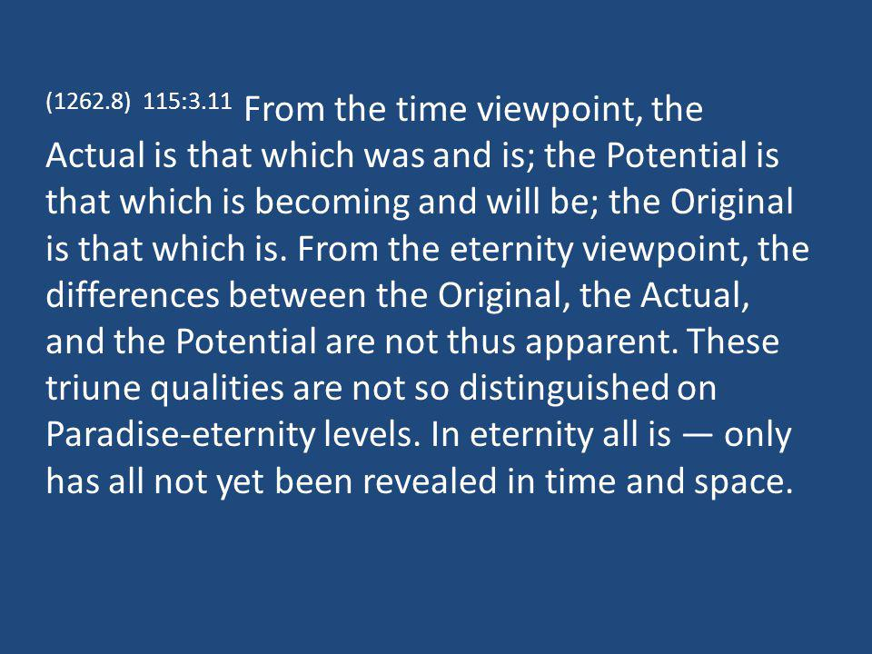 (1262.8) 115:3.11 From the time viewpoint, the Actual is that which was and is; the Potential is that which is becoming and will be; the Original is that which is.