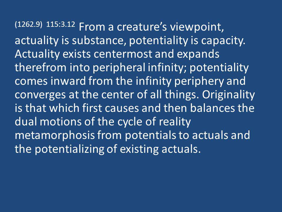 (1262.9) 115:3.12 From a creatures viewpoint, actuality is substance, potentiality is capacity.