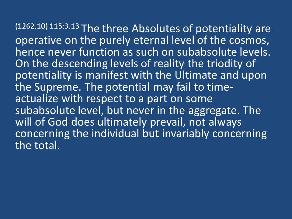 (1262.10) 115:3.13 The three Absolutes of potentiality are operative on the purely eternal level of the cosmos, hence never function as such on subabsolute levels.