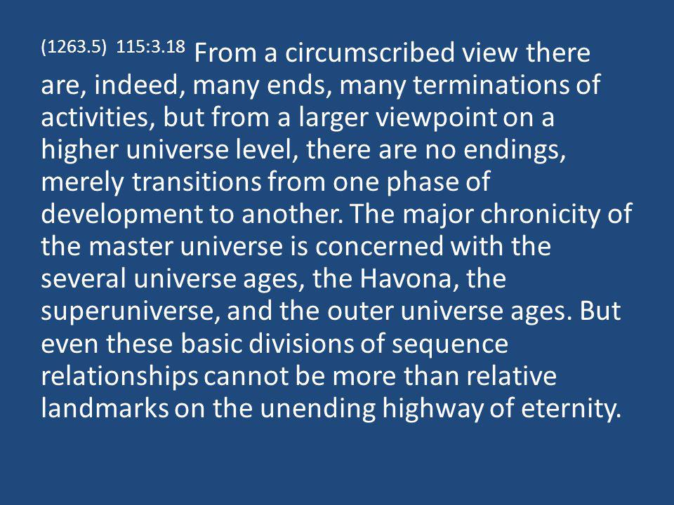 (1263.5) 115:3.18 From a circumscribed view there are, indeed, many ends, many terminations of activities, but from a larger viewpoint on a higher universe level, there are no endings, merely transitions from one phase of development to another.