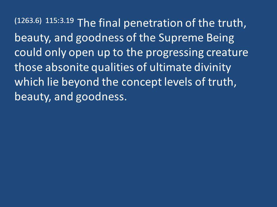 (1263.6) 115:3.19 The final penetration of the truth, beauty, and goodness of the Supreme Being could only open up to the progressing creature those a