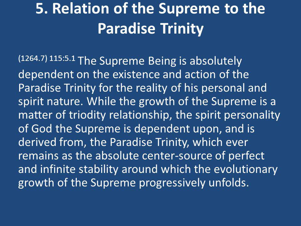 5. Relation of the Supreme to the Paradise Trinity (1264.7) 115:5.1 The Supreme Being is absolutely dependent on the existence and action of the Parad