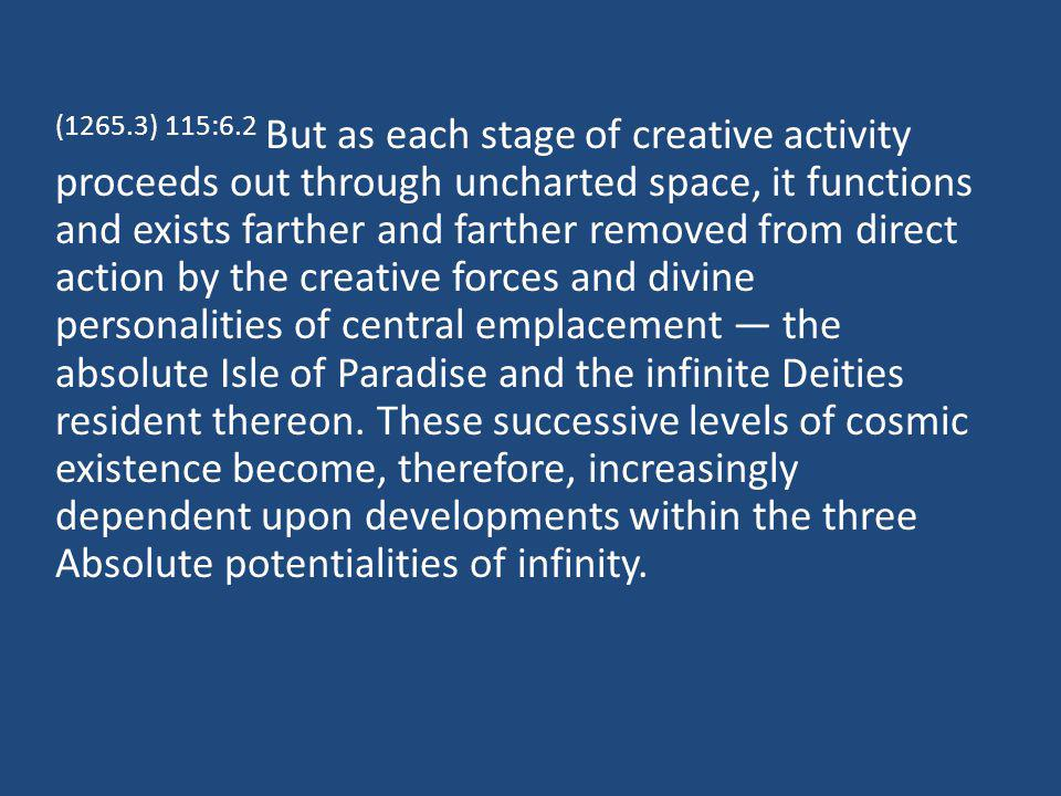 (1265.3) 115:6.2 But as each stage of creative activity proceeds out through uncharted space, it functions and exists farther and farther removed from direct action by the creative forces and divine personalities of central emplacement the absolute Isle of Paradise and the infinite Deities resident thereon.