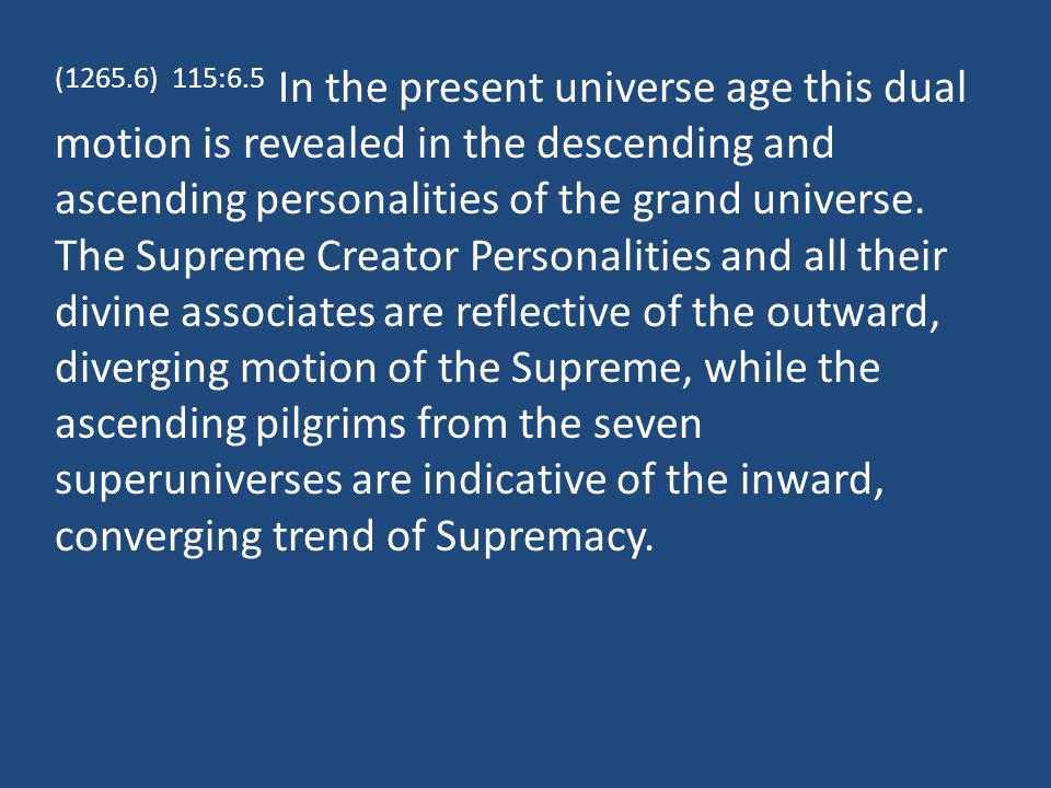 (1265.6) 115:6.5 In the present universe age this dual motion is revealed in the descending and ascending personalities of the grand universe.