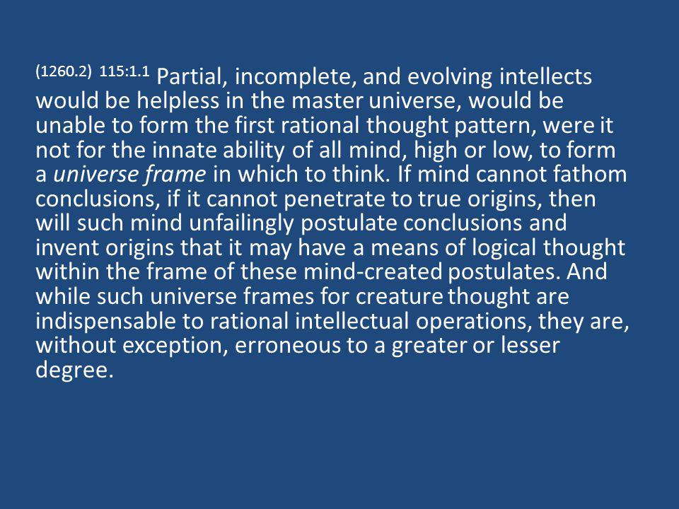 (1260.2) 115:1.1 Partial, incomplete, and evolving intellects would be helpless in the master universe, would be unable to form the first rational thought pattern, were it not for the innate ability of all mind, high or low, to form a universe frame in which to think.