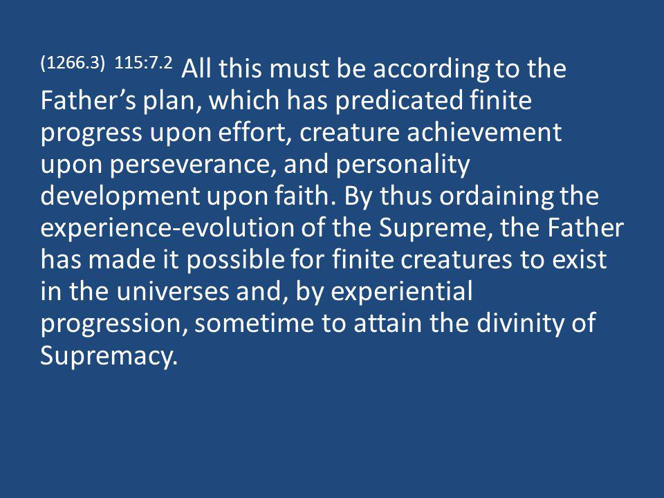 (1266.3) 115:7.2 All this must be according to the Fathers plan, which has predicated finite progress upon effort, creature achievement upon perseverance, and personality development upon faith.
