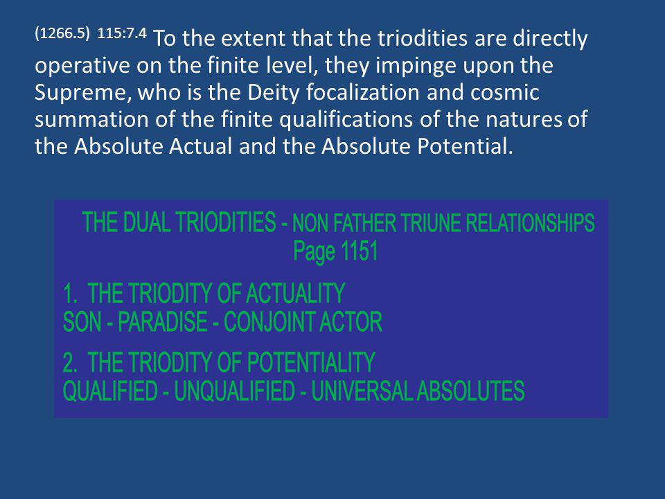 (1266.5) 115:7.4 To the extent that the triodities are directly operative on the finite level, they impinge upon the Supreme, who is the Deity focalization and cosmic summation of the finite qualifications of the natures of the Absolute Actual and the Absolute Potential.