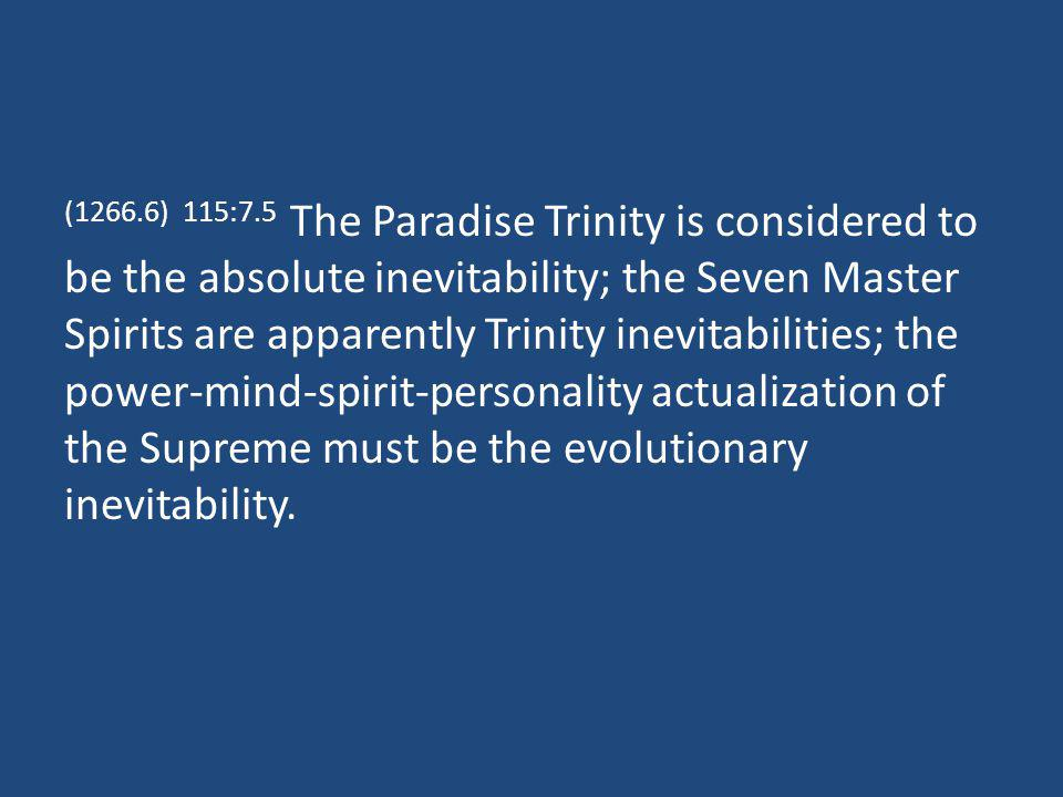 (1266.6) 115:7.5 The Paradise Trinity is considered to be the absolute inevitability; the Seven Master Spirits are apparently Trinity inevitabilities;