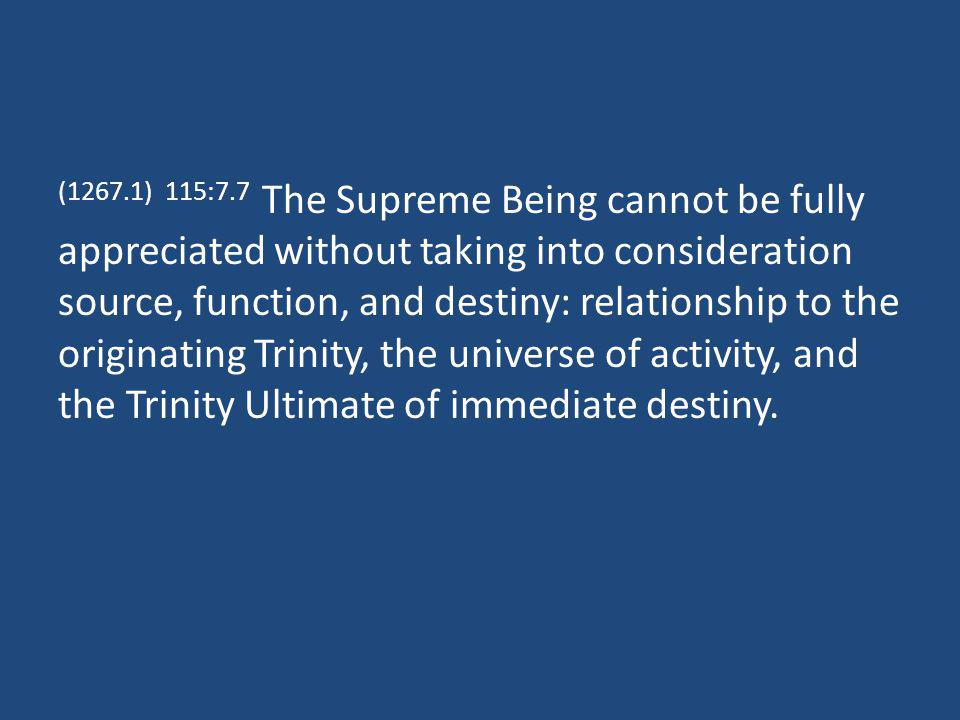 (1267.1) 115:7.7 The Supreme Being cannot be fully appreciated without taking into consideration source, function, and destiny: relationship to the originating Trinity, the universe of activity, and the Trinity Ultimate of immediate destiny.