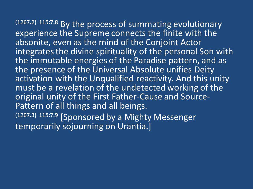 (1267.2) 115:7.8 By the process of summating evolutionary experience the Supreme connects the finite with the absonite, even as the mind of the Conjoint Actor integrates the divine spirituality of the personal Son with the immutable energies of the Paradise pattern, and as the presence of the Universal Absolute unifies Deity activation with the Unqualified reactivity.