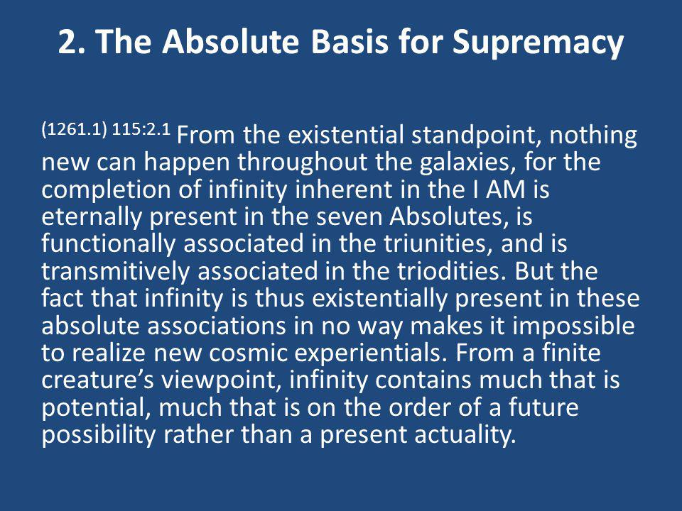 2. The Absolute Basis for Supremacy (1261.1) 115:2.1 From the existential standpoint, nothing new can happen throughout the galaxies, for the completi
