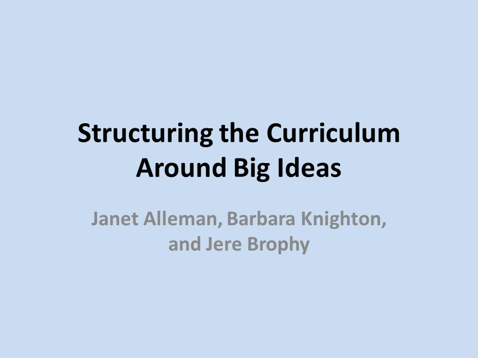 Structuring the Curriculum Around Big Ideas Janet Alleman, Barbara Knighton, and Jere Brophy