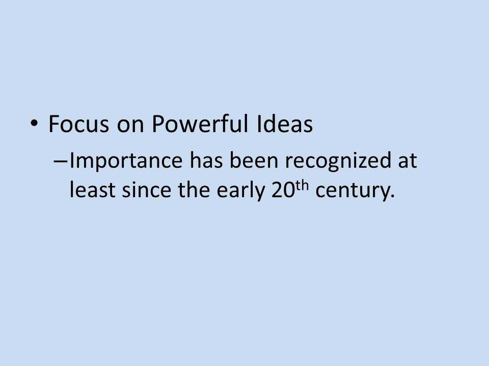 Focus on Powerful Ideas – Importance has been recognized at least since the early 20 th century.