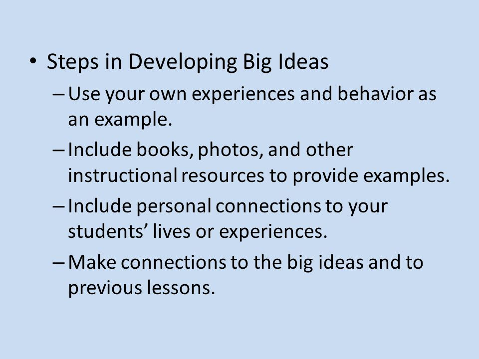 Steps in Developing Big Ideas – Use your own experiences and behavior as an example. – Include books, photos, and other instructional resources to pro