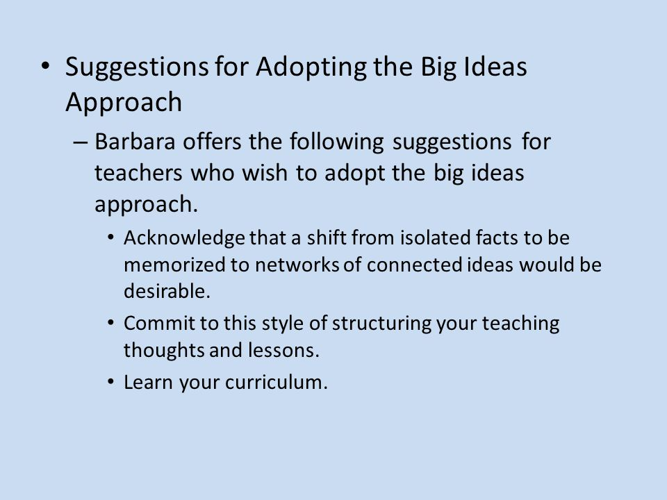 Suggestions for Adopting the Big Ideas Approach – Barbara offers the following suggestions for teachers who wish to adopt the big ideas approach.