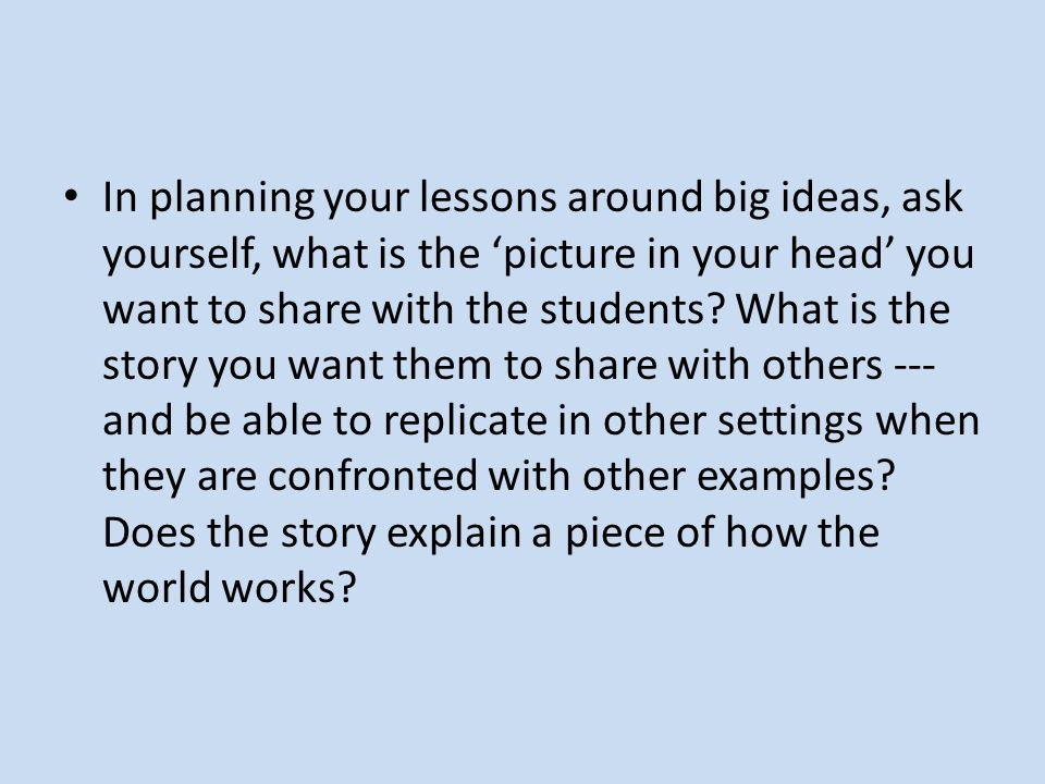 In planning your lessons around big ideas, ask yourself, what is the picture in your head you want to share with the students.