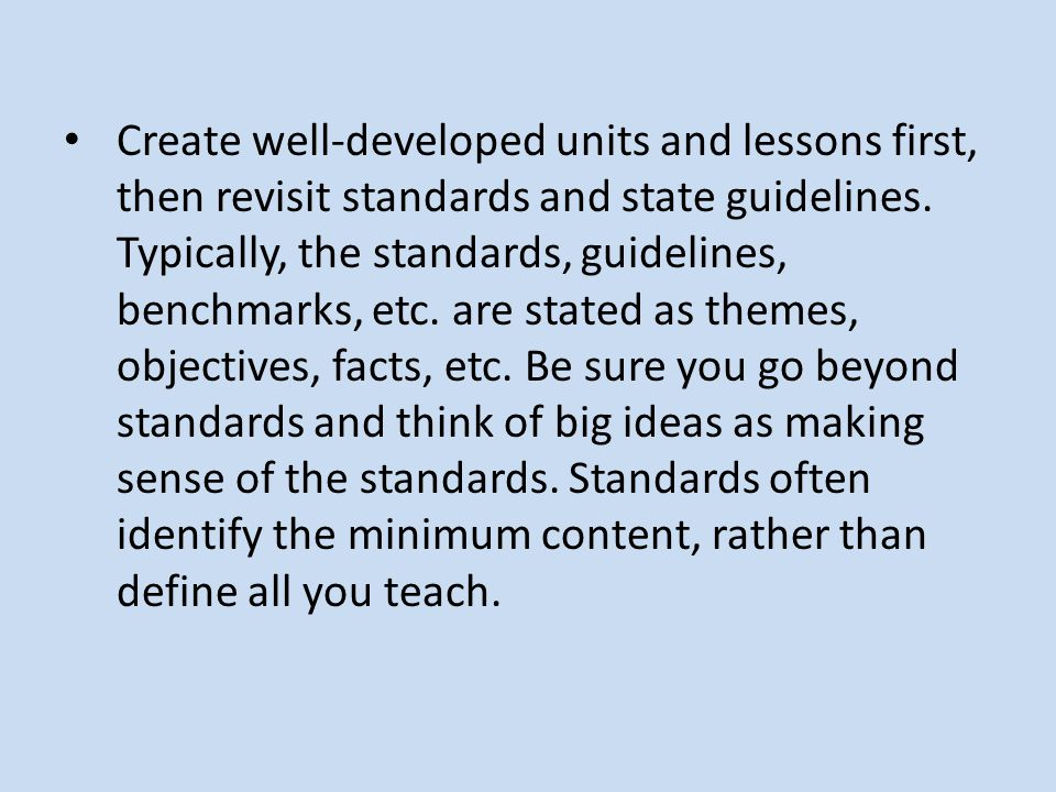 Create well-developed units and lessons first, then revisit standards and state guidelines. Typically, the standards, guidelines, benchmarks, etc. are