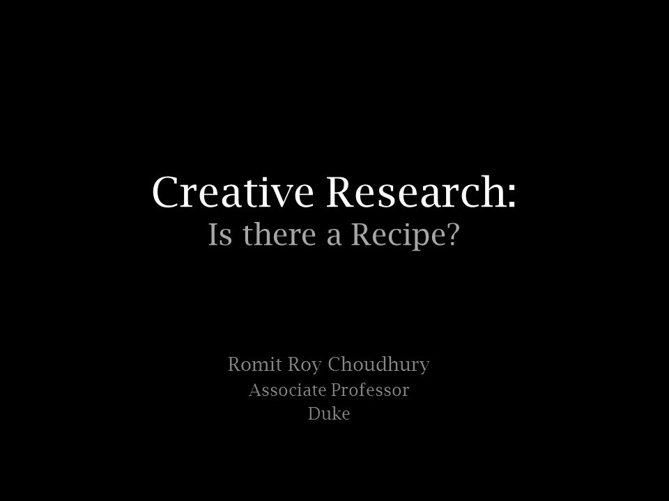 Creative Research: Is there a Recipe Romit Roy Choudhury Associate Professor Duke
