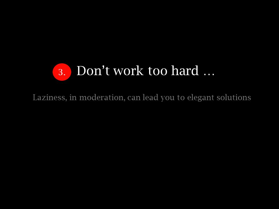 Dont work too hard … Laziness, in moderation, can lead you to elegant solutions 3.