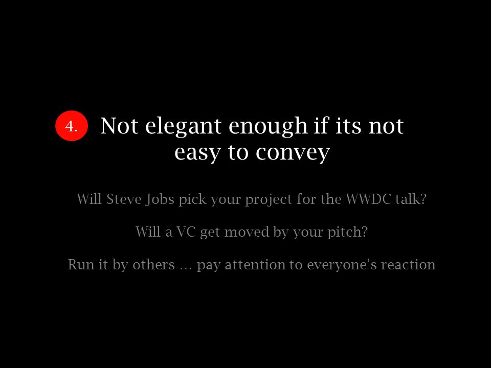 Not elegant enough if its not easy to convey Will Steve Jobs pick your project for the WWDC talk.