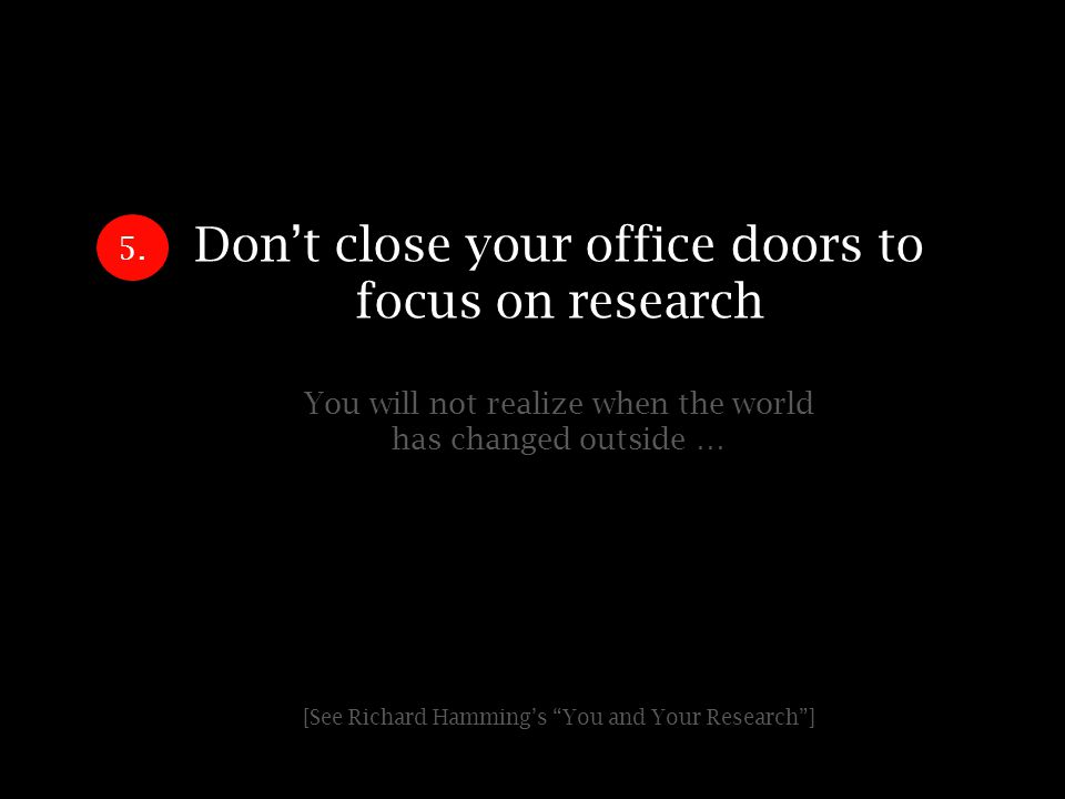 Dont close your office doors to focus on research You will not realize when the world has changed outside … [See Richard Hammings You and Your Research] 5.