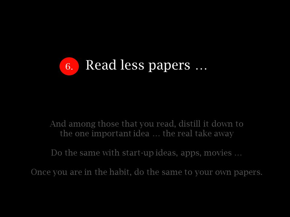 Read less papers … And among those that you read, distill it down to the one important idea … the real take away Do the same with start-up ideas, apps, movies … Once you are in the habit, do the same to your own papers.