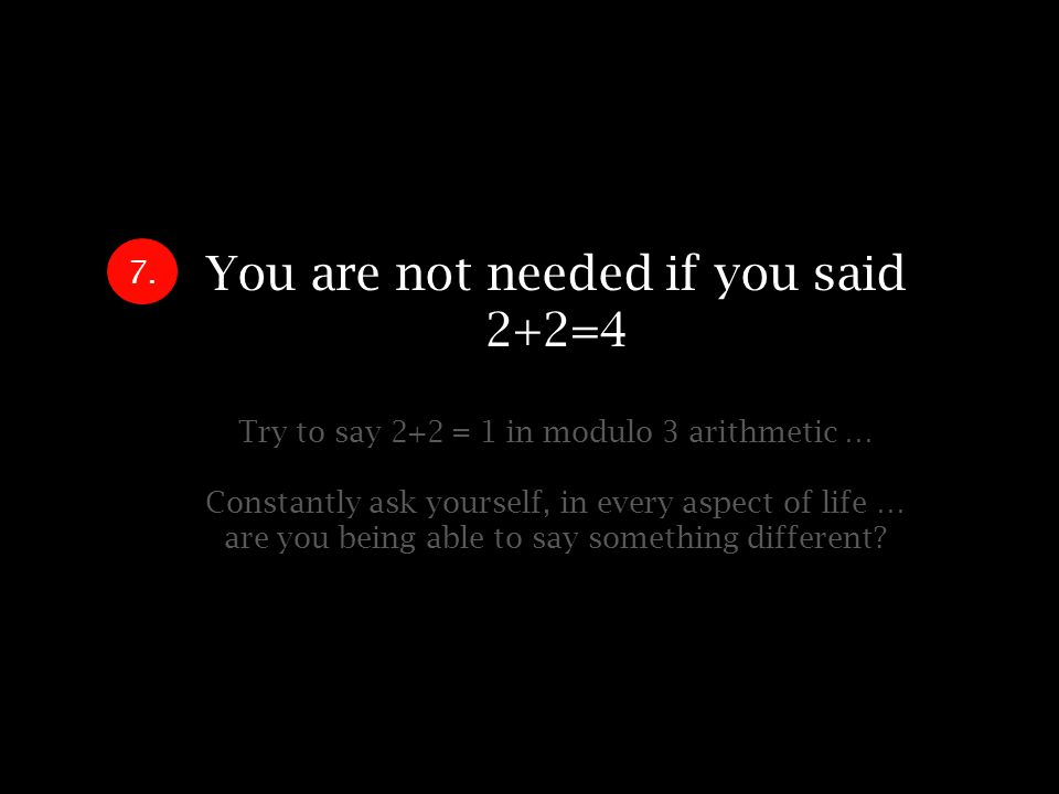 You are not needed if you said 2+2=4 Try to say 2+2 = 1 in modulo 3 arithmetic … Constantly ask yourself, in every aspect of life … are you being able to say something different.