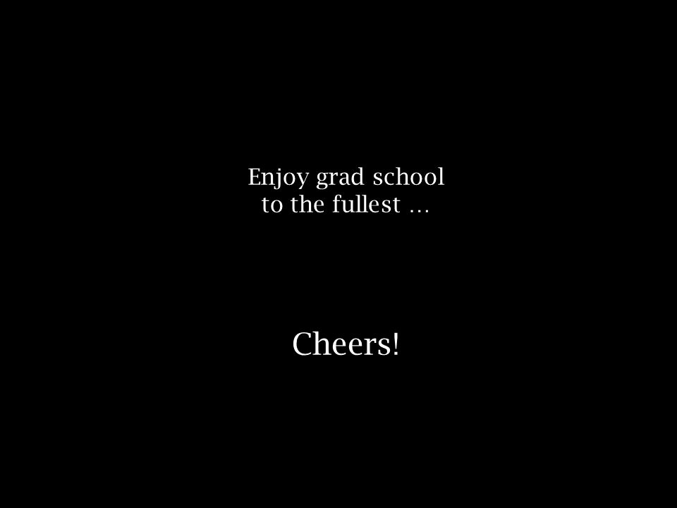 Enjoy grad school to the fullest … Cheers!
