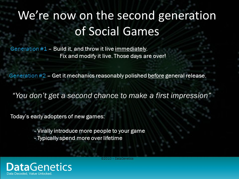 ©2010 – DataGenetics Were now on the second generation of Social Games Generation #1 – Build it, and throw it live immediately. Fix and modify it live