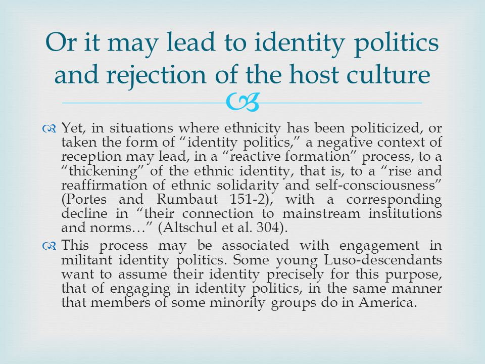 Yet, in situations where ethnicity has been politicized, or taken the form of identity politics, a negative context of reception may lead, in a reactive formation process, to a thickening of the ethnic identity, that is, to a rise and reaffirmation of ethnic solidarity and self-consciousness (Portes and Rumbaut 151-2), with a corresponding decline in their connection to mainstream institutions and norms… (Altschul et al.