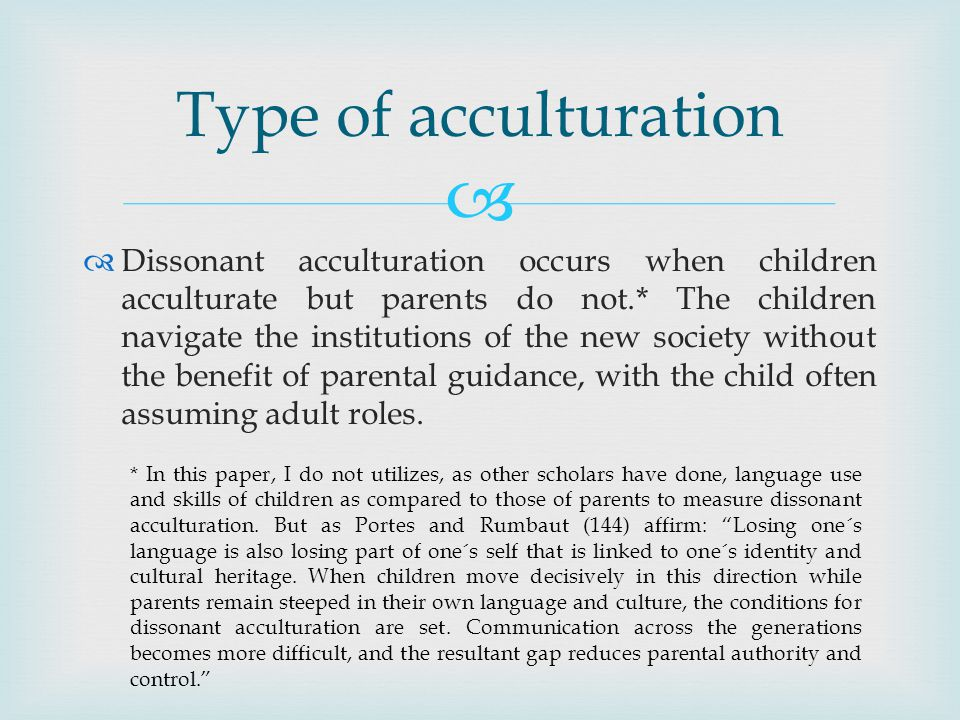 Dissonant acculturation occurs when children acculturate but parents do not.* The children navigate the institutions of the new society without the benefit of parental guidance, with the child often assuming adult roles.
