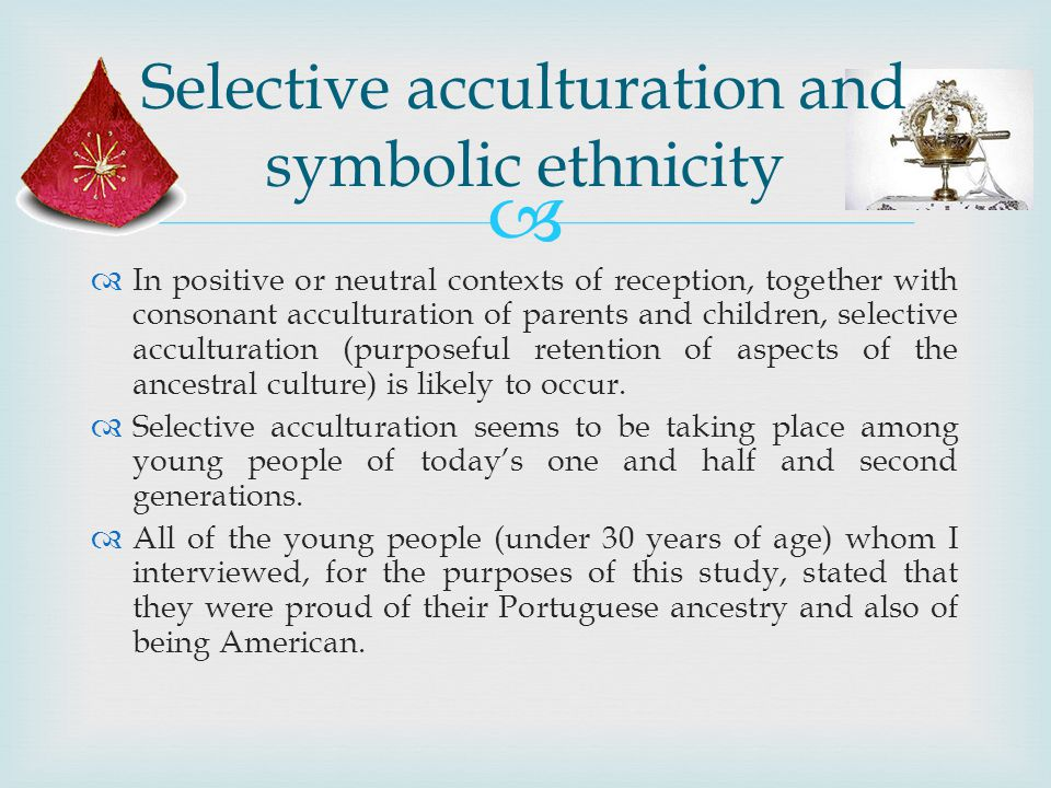 In positive or neutral contexts of reception, together with consonant acculturation of parents and children, selective acculturation (purposeful retention of aspects of the ancestral culture) is likely to occur.